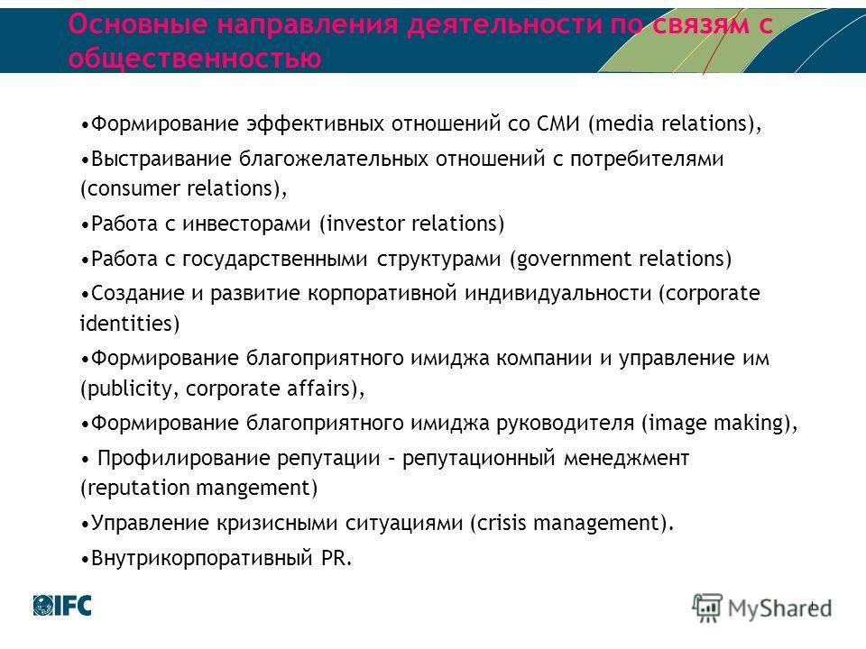 Основные направления деятельности по связям с общественностью Формирование эффективных отношений со СМИ (media relations), Выстраивание благожелательных отношений с потребителями (consumer relations), Работа с инвесторами (investor relations) Работа