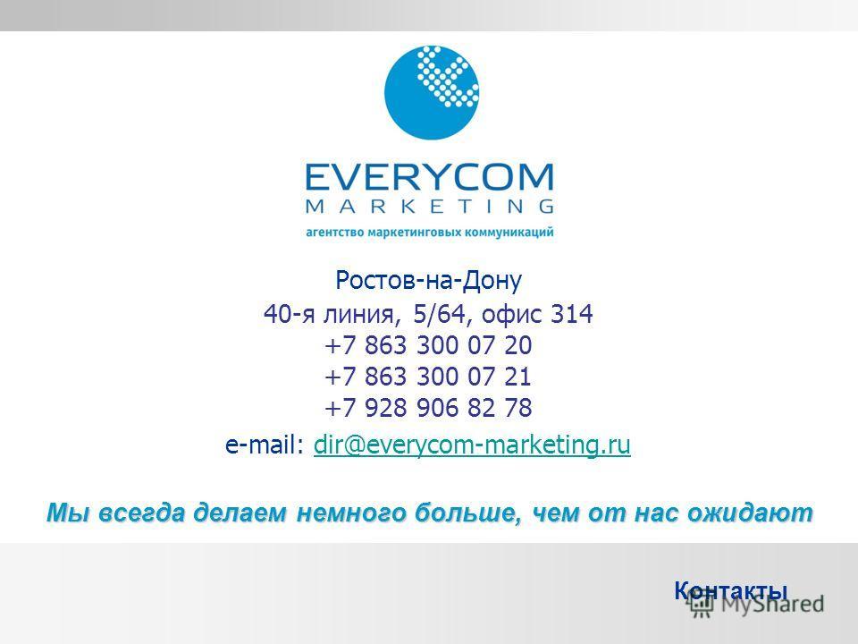 Ростов-на-Дону 40-я линия, 5/64, офис 314 +7 863 300 07 20 +7 863 300 07 21 +7 928 906 82 78 e-mail: dir@everycom-marketing.rudir@everycom-marketing.ru Мы всегда делаем немного больше, чем от нас ожидают Контакты