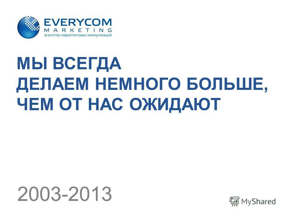 МЫ ВСЕГДА ДЕЛАЕМ НЕМНОГО БОЛЬШЕ, ЧЕМ ОТ НАС ОЖИДАЮТ 2003-2013
