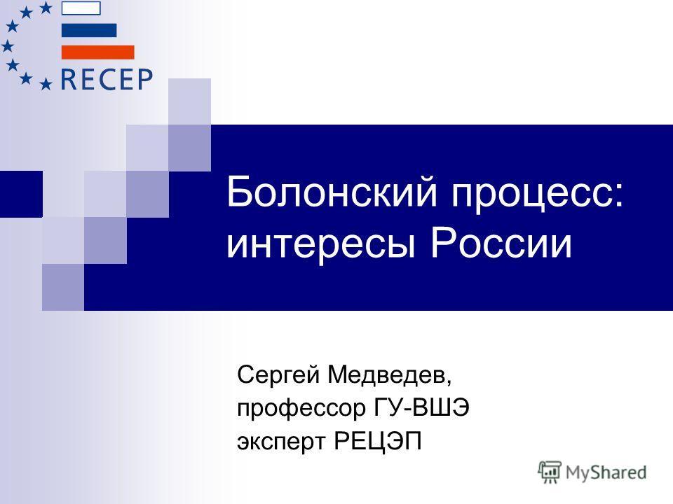 Болонский процесс: интересы России Сергей Медведев, профессор ГУ-ВШЭ эксперт РЕЦЭП