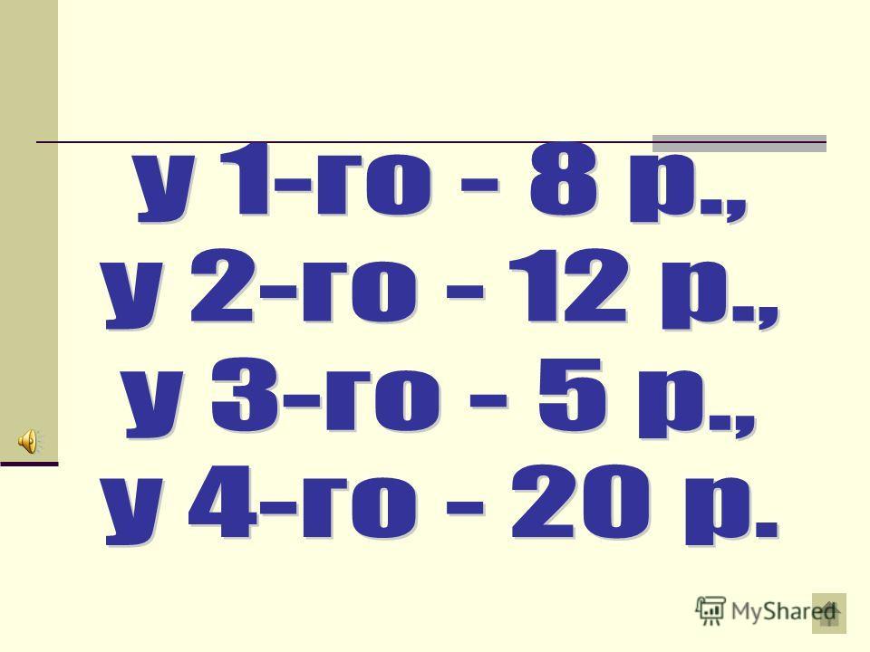 Вопрос на 150 рублей Ответ У четырех братьев 45 р. Если деньги первого увеличить на 2 р., а день второго уменьшить на 2 р., у третьего увеличить вдвое, а у четвертого уменьшить вдвое, то у всех братьев денег останется поровну. Сколько денег у каждого