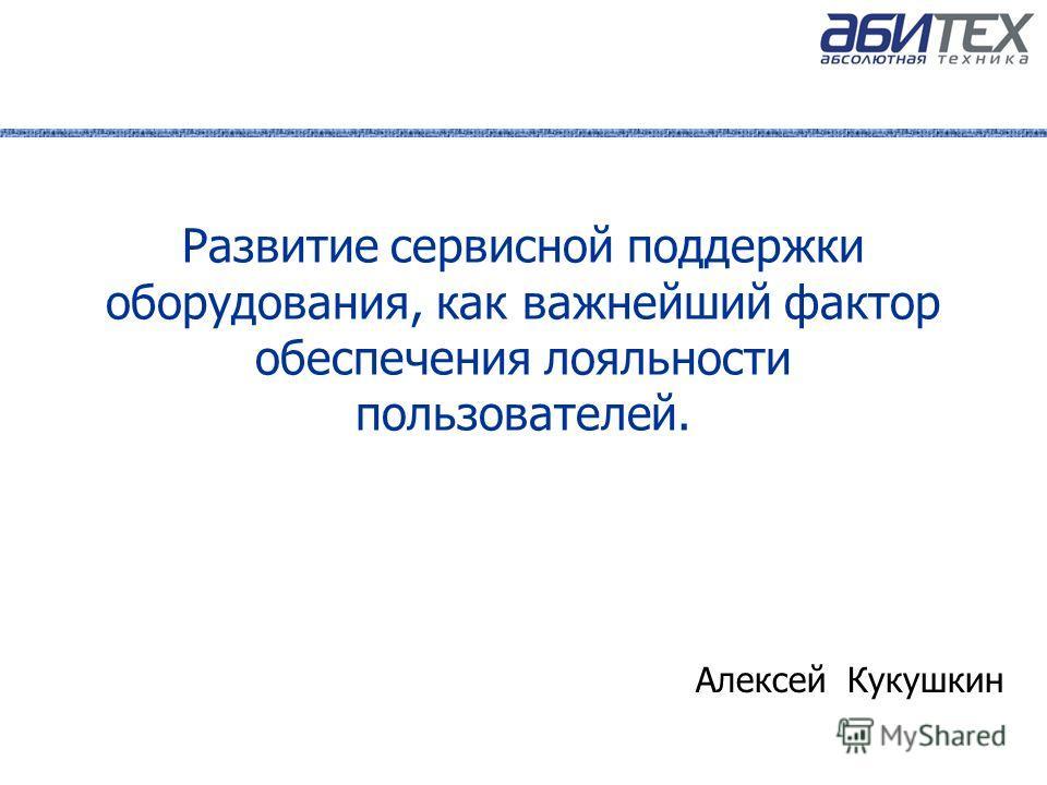 Развитие сервисной поддержки оборудования, как важнейший фактор обеспечения лояльности пользователей. Алексей Кукушкин
