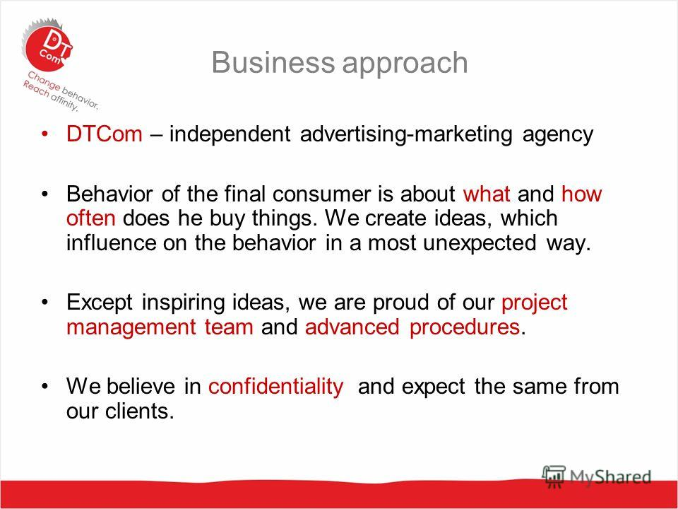 Business approach DTCom – independent advertising-marketing agency Behavior of the final consumer is about what and how often does he buy things. We create ideas, which influence on the behavior in a most unexpected way. Except inspiring ideas, we ar