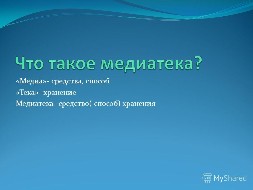 «Медиа»- средства, способ «Тека»- хранение Медиатека- средство( способ) хранения