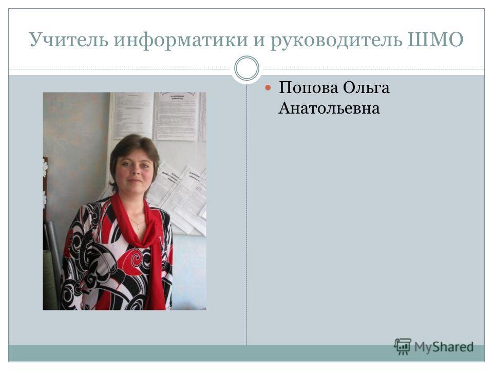 Учитель информатики и руководитель ШМО Попова Ольга Анатольевна