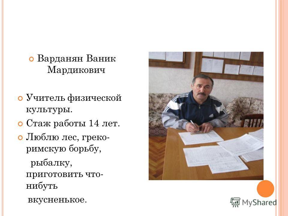 Варданян Ваник Мардикович Учитель физической культуры. Стаж работы 14 лет. Люблю лес, греко- римскую борьбу, рыбалку, приготовить что- нибуть вкусненькое.