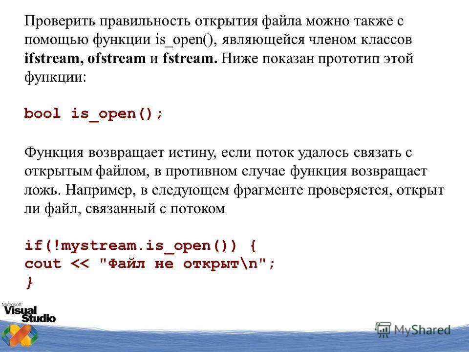 Проверить правильность открытия файла можно также с помощью функции is_ореn(), являющейся членом классов ifstream, ofstream и fstream. Ниже показан прототип этой функции: bool is_open(); Функция возвращает истину, если поток удалось связать с открыты
