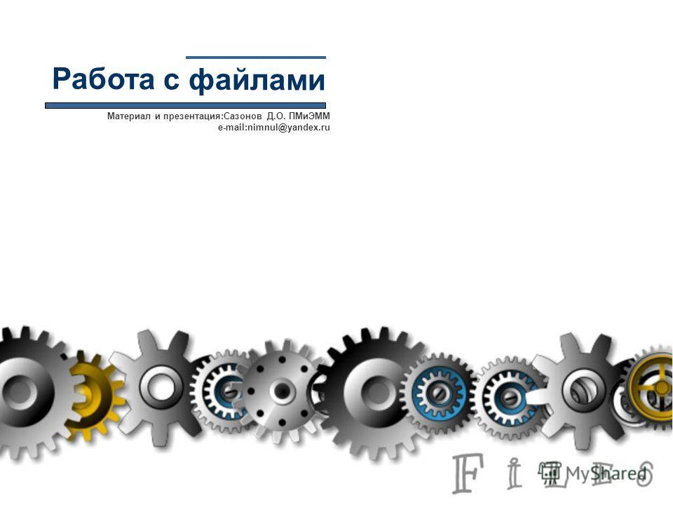 Работа с файлами Материал и презентация:Сазонов Д.О. ПМиЭММ e-mail:nimnul@yandex.ru