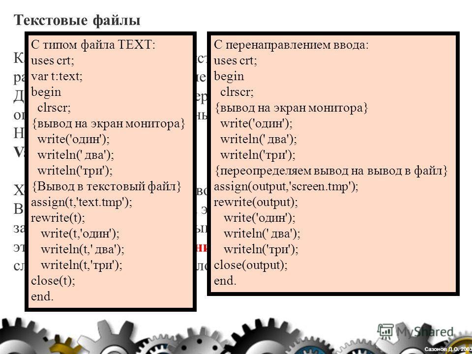 Текстовые файлы Как было сказано выше текстовые файлы хранят в себе различные данные имеющие тип string или char. Даже в разделе описания переменных файлы такого типа описываются иначе остальных: вместо file пишется text. Например: Var t,t1: text; Хо