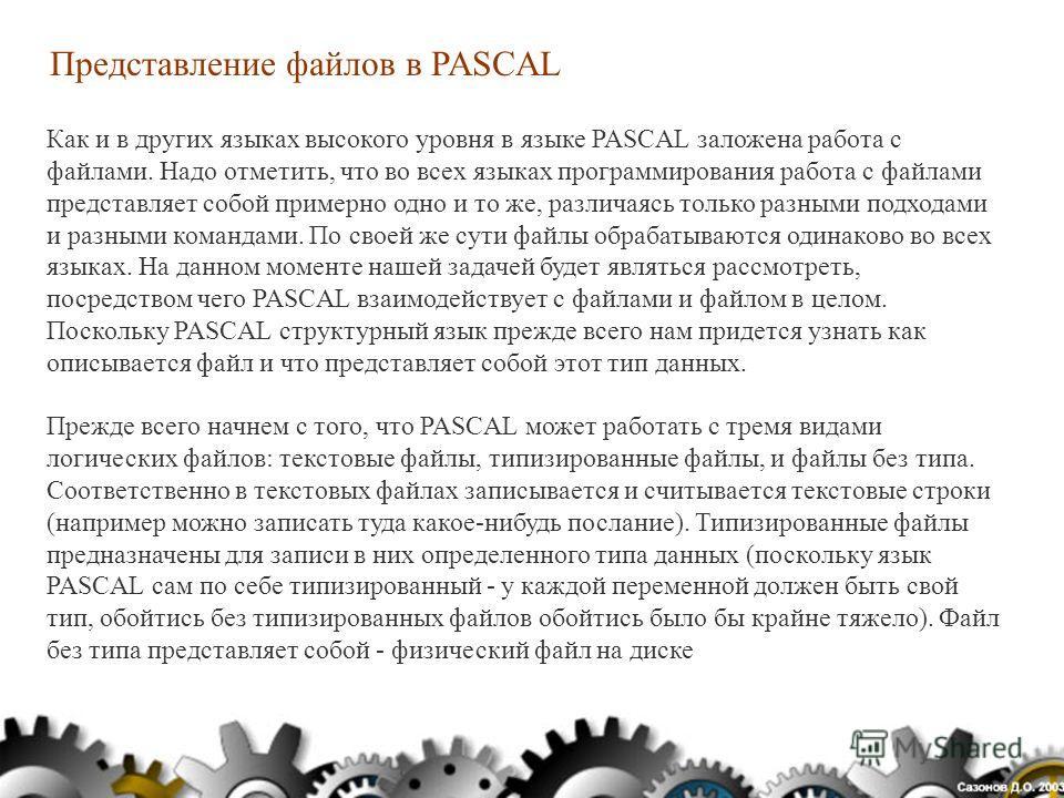 Как и в других языках высокого уровня в языке PASCAL заложена работа с файлами. Надо отметить, что во всех языках программирования работа с файлами представляет собой примерно одно и то же, различаясь только разными подходами и разными командами. По
