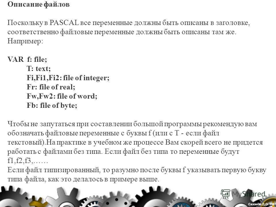 Описание файлов Поскольку в PASCAL все переменные должны быть описаны в заголовке, соответственно файловые переменные должны быть описаны там же. Например: VAR f: file; T: text; Fi,Fi1,Fi2: file of integer; Fr: file of real; Fw,Fw2: file of word; Fb: