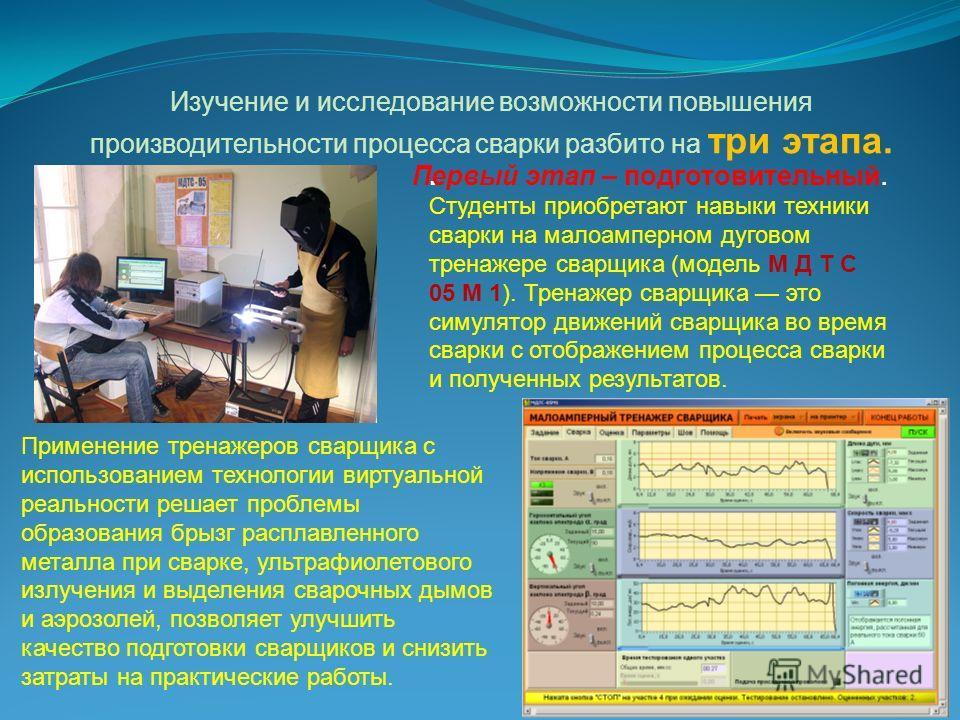 Изучение и исследование возможности повышения производительности процесса сварки разбито на три этапа.. Студенты приобретают навыки техники сварки на малоамперном дуговом тренажере сварщика (модель М Д Т С 05 М 1). Тренажер сварщика это симулятор дви
