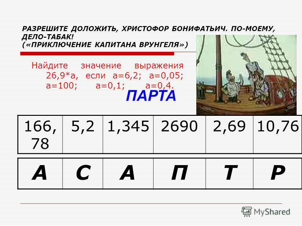 РАЗРЕШИТЕ ДОЛОЖИТЬ, ХРИСТОФОР БОНИФАТЬИЧ. ПО-МОЕМУ, ДЕЛО-ТАБАК! («ПРИКЛЮЧЕНИЕ КАПИТАНА ВРУНГЕЛЯ») Найдите значение выражения 26,9*а, если а=6,2; а=0,05; а=100; а=0,1; а=0,4. 166, 78 5,21,34526902,6910,76 АСАПТР ПАРТА