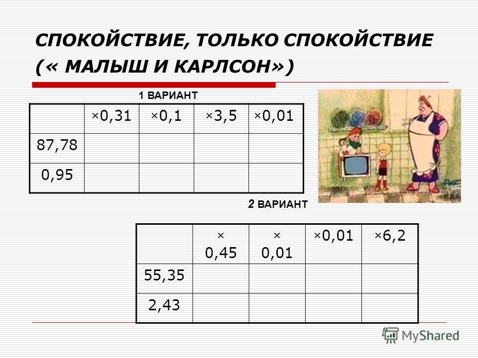 СПОКОЙСТВИЕ, ТОЛЬКО СПОКОЙСТВИЕ (« МАЛЫШ И КАРЛСОН») ×0,31×0,1×3,5×0,01 87,78 0,95 × 0,45 × 0,01 ×6,2 55,35 2,43 1 ВАРИАНТ 2 ВАРИАНТ