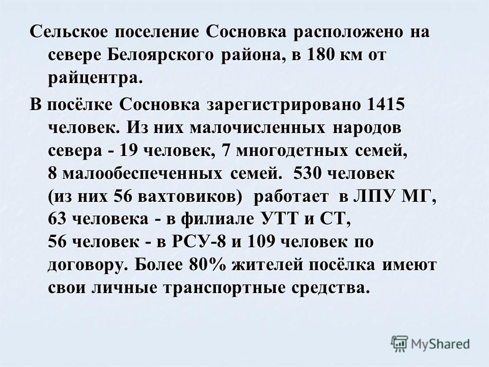 Сельское поселение Сосновка расположено на севере Белоярского района, в 180 км от райцентра. В посёлке Сосновка зарегистрировано 1415 человек. Из них малочисленных народов севера - 19 человек, 7 многодетных семей, 8 малообеспеченных семей. 530 челове