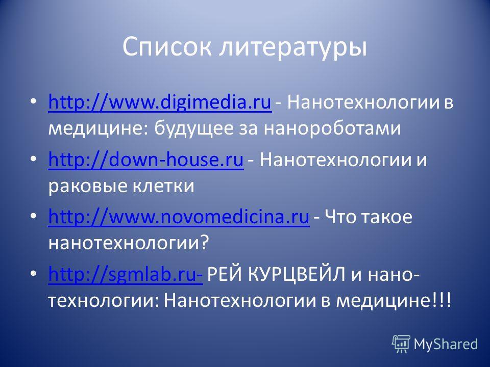 Список литературы http://www.digimedia.ru - Нанотехнологии в медицине: будущее за нанороботами http://www.digimedia.ru http://down-house.ru - Нанотехнологии и раковые клетки http://down-house.ru http://www.novomedicina.ru - Что такое нанотехнологии?