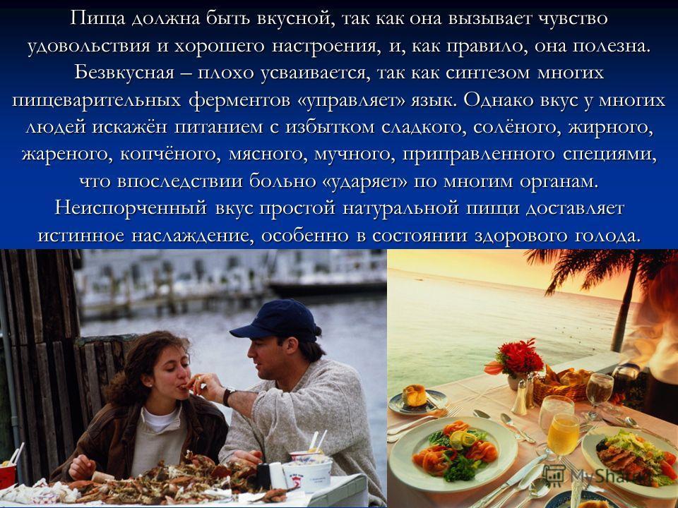 Пища должна быть вкусной, так как она вызывает чувство удовольствия и хорошего настроения, и, как правило, она полезна. Безвкусная – плохо усваивается, так как синтезом многих пищеварительных ферментов «управляет» язык. Однако вкус у многих людей иск