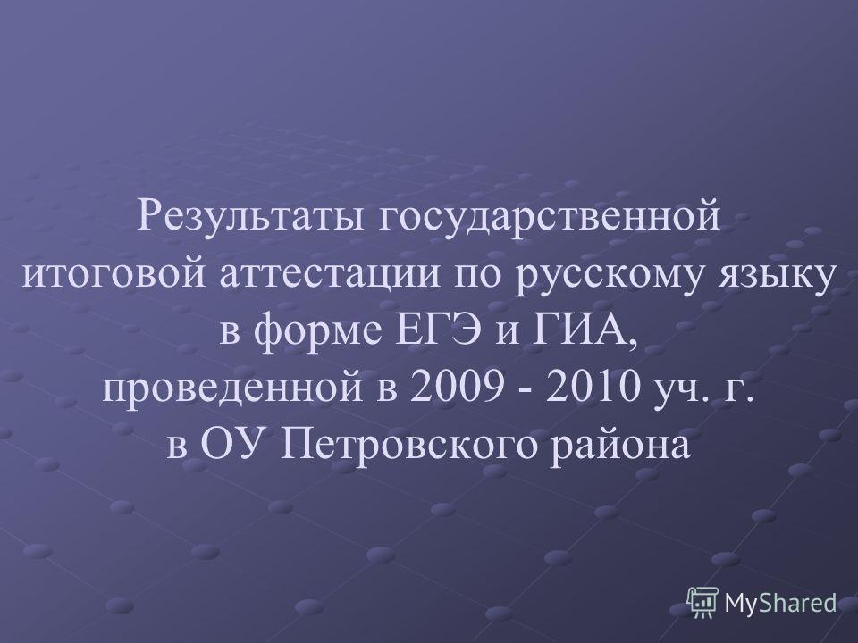 Результаты государственной итоговой аттестации по русскому языку в форме ЕГЭ и ГИА, проведенной в 2009 - 2010 уч. г. в ОУ Петровского района