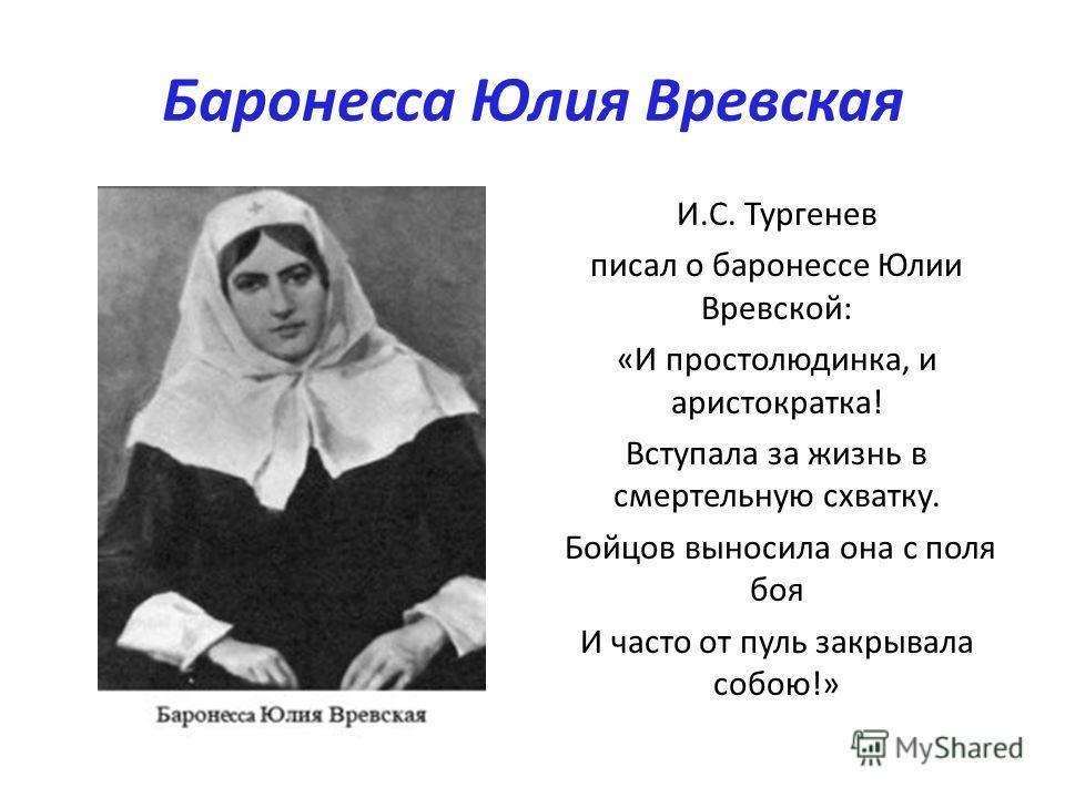 Баронесса Юлия Вревская И.С. Тургенев писал о баронессе Юлии Вревской: «И простолюдинка, и аристократка! Вступала за жизнь в смертельную схватку. Бойцов выносила она с поля боя И часто от пуль закрывала собою!»