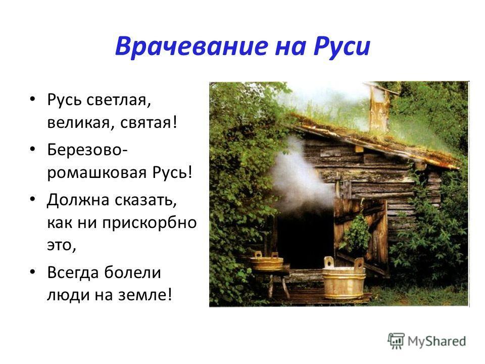 Врачевание на Руси Русь светлая, великая, святая! Березово- ромашковая Русь! Должна сказать, как ни прискорбно это, Всегда болели люди на земле!