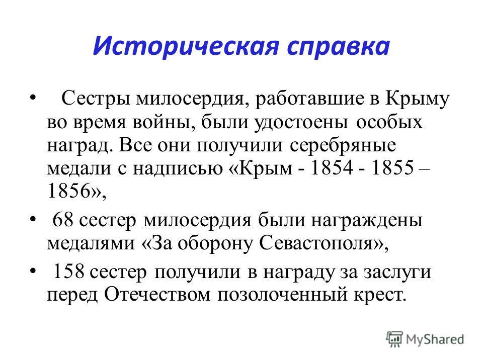 Историческая справка Сестры милосердия, работавшие в Крыму во время войны, были удостоены особых наград. Все они получили серебряные медали с надписью «Крым - 1854 - 1855 – 1856», 68 сестер милосердия были награждены медалями «За оборону Севастополя»