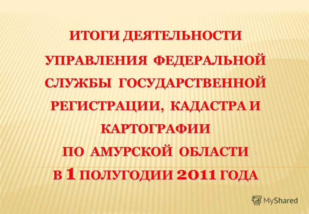 ИТОГИ ДЕЯТЕЛЬНОСТИ УПРАВЛЕНИЯ ФЕДЕРАЛЬНОЙ СЛУЖБЫ ГОСУДАРСТВЕННОЙ РЕГИСТРАЦИИ, КАДАСТРА И КАРТОГРАФИИ ПО АМУРСКОЙ ОБЛАСТИ В 1 ПОЛУГОДИИ 2011 ГОДА