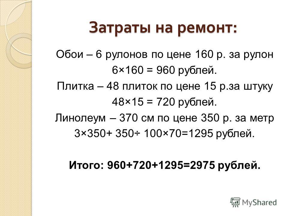 Затраты на ремонт : Обои – 6 рулонов по цене 160 р. за рулон 6×160 = 960 рублей. Плитка – 48 плиток по цене 15 р.за штуку 48×15 = 720 рублей. Линолеум – 370 см по цене 350 р. за метр 3×350+ 350÷ 100×70=1295 рублей. Итого: 960+720+1295=2975 рублей.