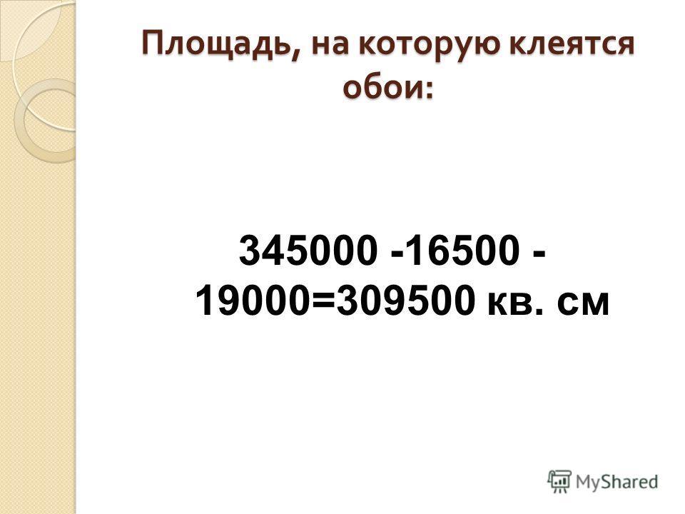 Площадь, на которую клеятся обои : 345000 -16500 - 19000=309500 кв. см