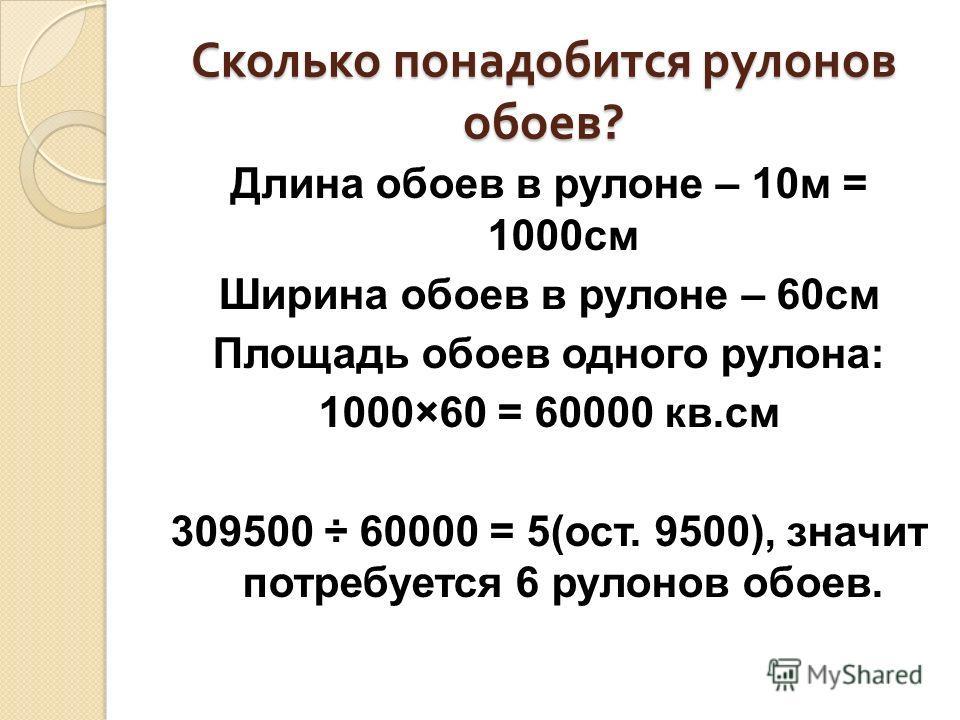 Сколько понадобится рулонов обоев ? Длина обоев в рулоне – 10м = 1000см Ширина обоев в рулоне – 60см Площадь обоев одного рулона: 1000×60 = 60000 кв.см 309500 ÷ 60000 = 5(ост. 9500), значит потребуется 6 рулонов обоев.