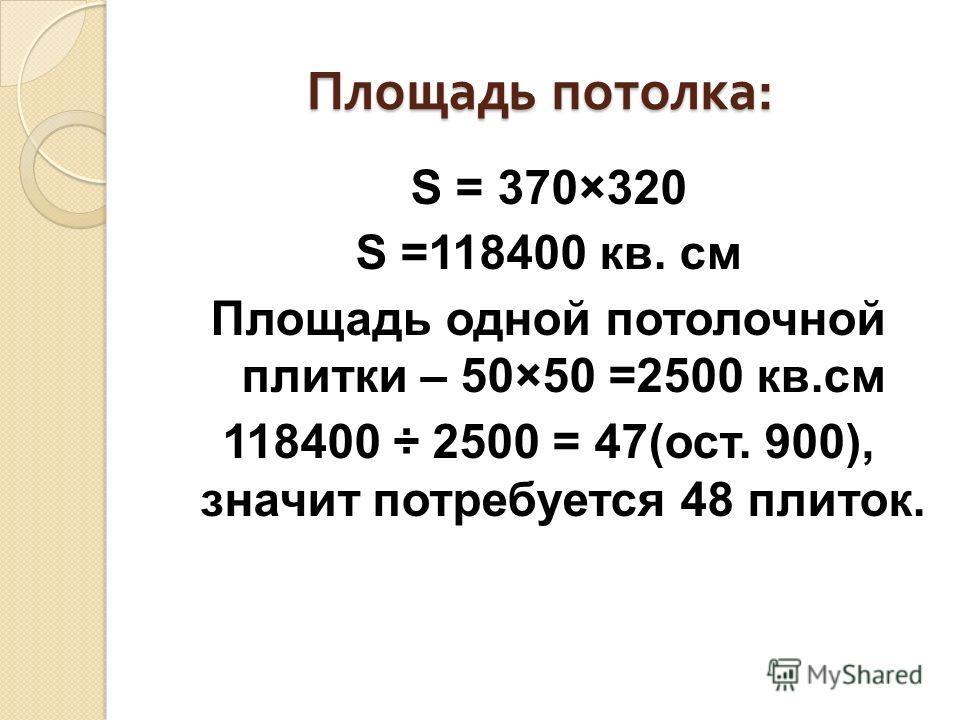 Площадь потолка : S = 370×320 S =118400 кв. см Площадь одной потолочной плитки – 50×50 =2500 кв.см 118400 ÷ 2500 = 47(ост. 900), значит потребуется 48 плиток.