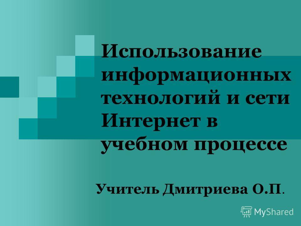 Использование информационных технологий и сети Интернет в учебном процессе Учитель Дмитриева О.П.
