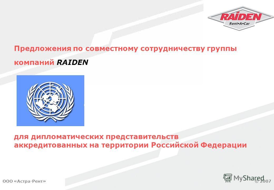 © Москва, 2007 © 2007ООО «Астра-Рент» Предложения по совместному сотрудничеству группы компаний RAIDEN для дипломатических представительств аккредитованных на территории Российской Федерации