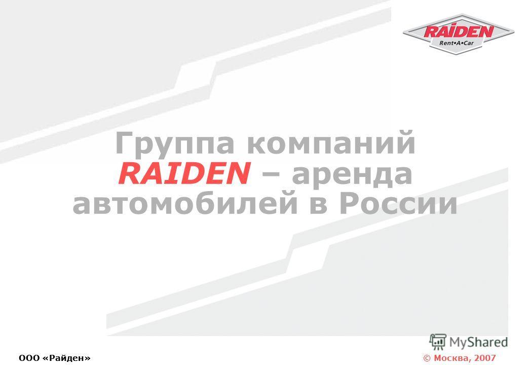 © Москва, 2007 OOO «Райден» Группа компаний RAIDEN – аренда автомобилей в России