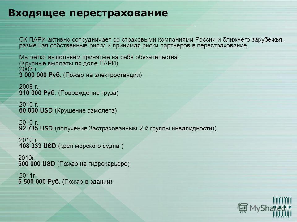 Входящее перестрахование СК ПАРИ активно сотрудничает со страховыми компаниями России и ближнего зарубежья, размещая собственные риски и принимая риски партнеров в перестрахование. Мы четко выполняем принятые на себя обязательства: (Крупные выплаты п