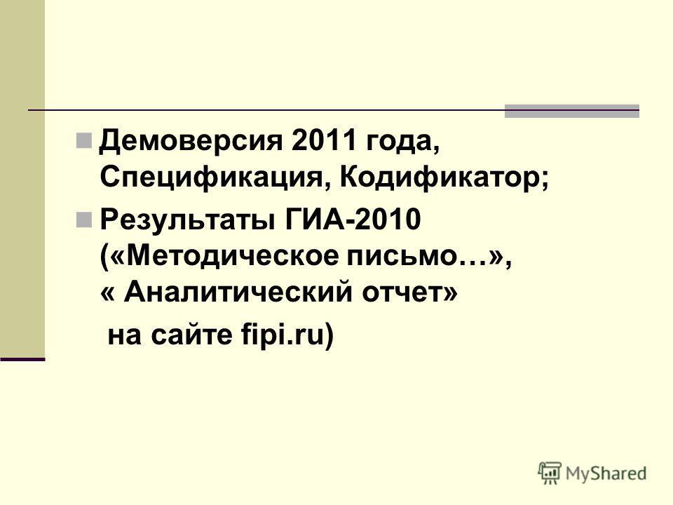 Демоверсия 2011 года, Спецификация, Кодификатор; Результаты ГИА-2010 («Методическое письмо…», « Аналитический отчет» на сайте fipi.ru)