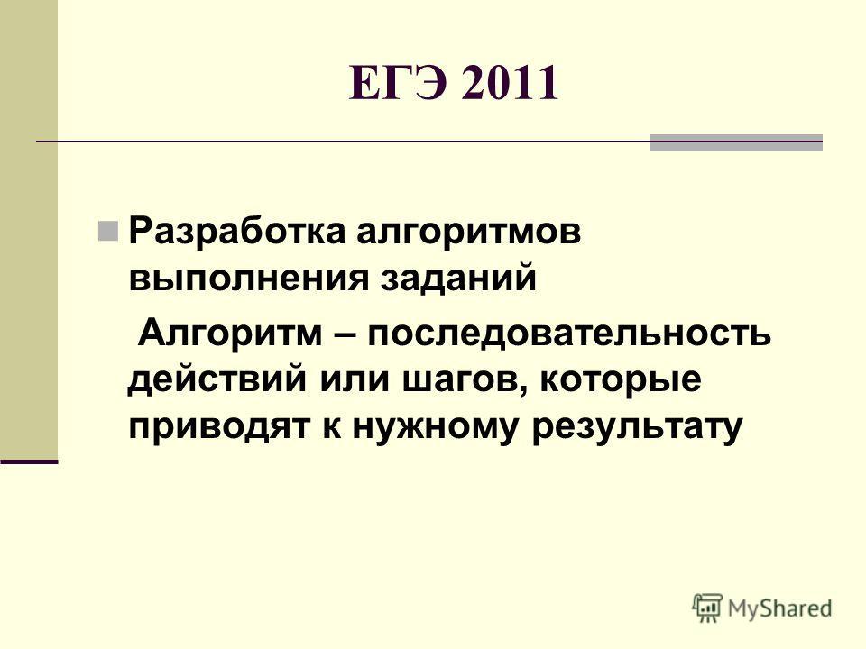 ЕГЭ 2011 Разработка алгоритмов выполнения заданий Алгоритм – последовательность действий или шагов, которые приводят к нужному результату