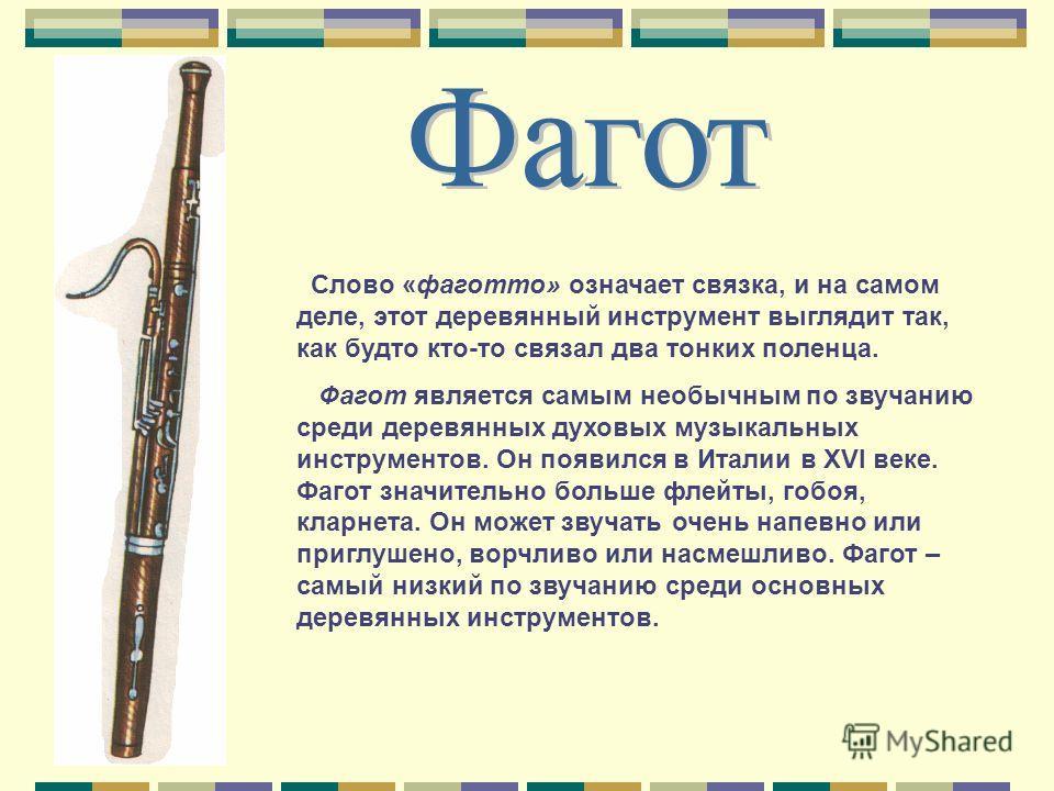 Слово «фаготто» означает связка, и на самом деле, этот деревянный инструмент выглядит так, как будто кто-то связал два тонких поленца. Фагот является самым необычным по звучанию среди деревянных духовых музыкальных инструментов. Он появился в Италии