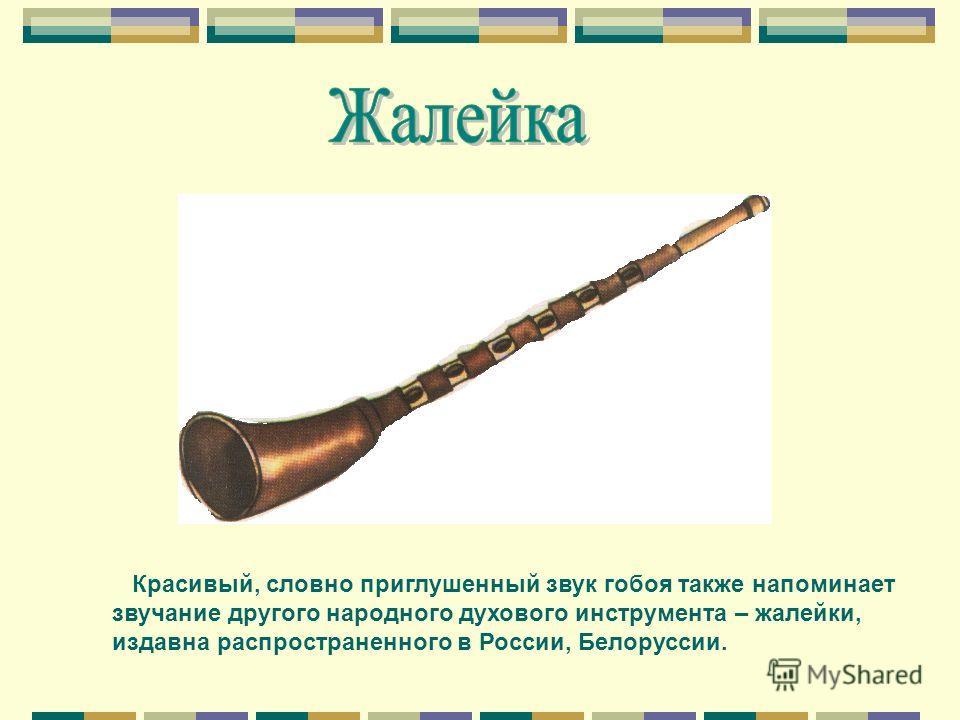 Красивый, словно приглушенный звук гобоя также напоминает звучание другого народного духового инструмента – жалейки, издавна распространенного в России, Белоруссии.