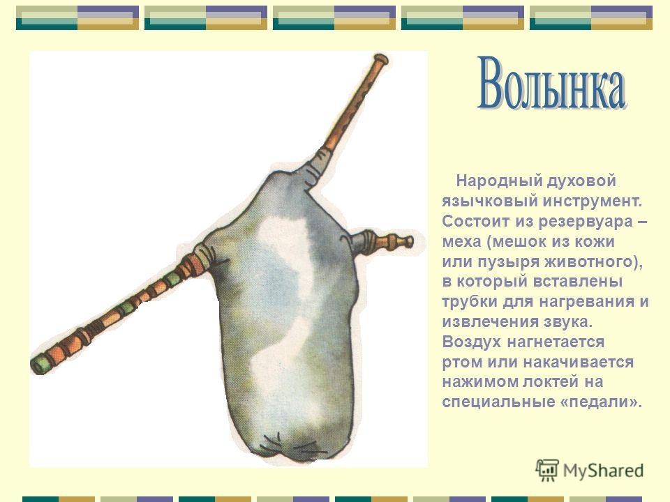 Народный духовой язычковый инструмент. Состоит из резервуара – меха (мешок из кожи или пузыря животного), в который вставлены трубки для нагревания и извлечения звука. Воздух нагнетается ртом или накачивается нажимом локтей на специальные «педали».