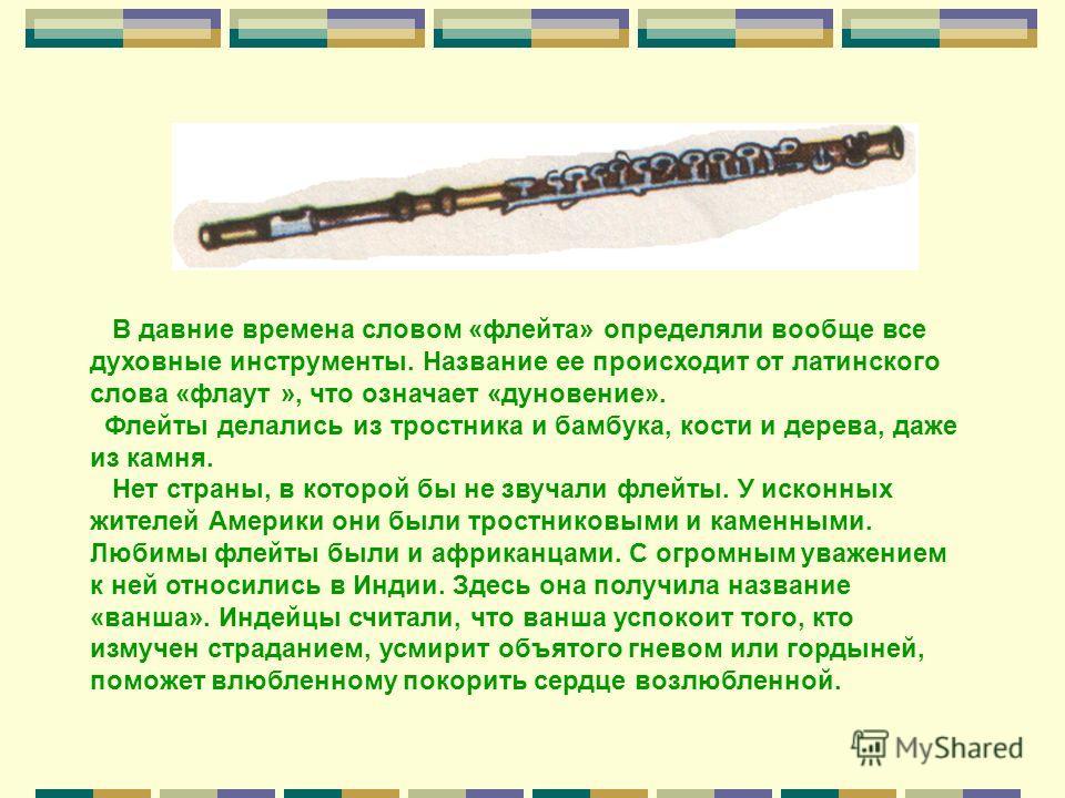 В давние времена словом «флейта» определяли вообще все духовные инструменты. Название ее происходит от латинского слова «флаут », что означает «дуновение». Флейты делались из тростника и бамбука, кости и дерева, даже из камня. Нет страны, в которой б
