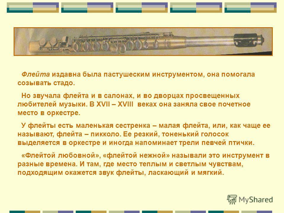 Флейта издавна была пастушеским инструментом, она помогала созывать стадо. Но звучала флейта и в салонах, и во дворцах просвещенных любителей музыки. В XVII – XVIII веках она заняла свое почетное место в оркестре. У флейты есть маленькая сестренка –
