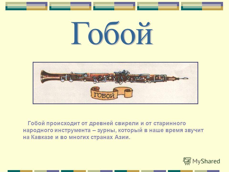 Гобой происходит от древней свирели и от старинного народного инструмента – зурны, который в наше время звучит на Кавказе и во многих странах Азии.