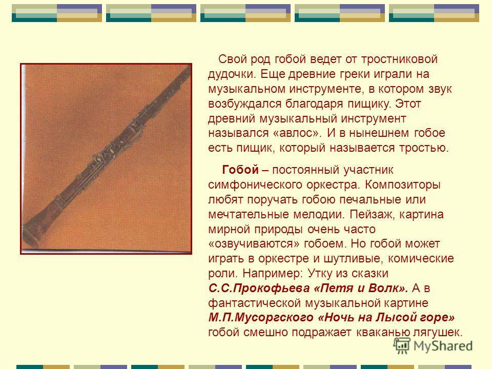 Свой род гобой ведет от тростниковой дудочки. Еще древние греки играли на музыкальном инструменте, в котором звук возбуждался благодаря пищику. Этот древний музыкальный инструмент назывался «авлос». И в нынешнем гобое есть пищик, который называется т