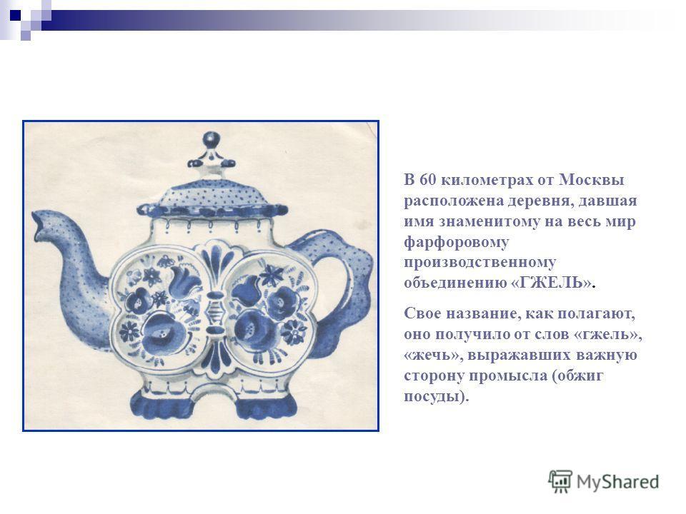 В 60 километрах от Москвы расположена деревня, давшая имя знаменитому на весь мир фарфоровому производственному объединению «ГЖЕЛЬ». Свое название, как полагают, оно получило от слов «гжель», «жечь», выражавших важную сторону промысла (обжиг посуды).