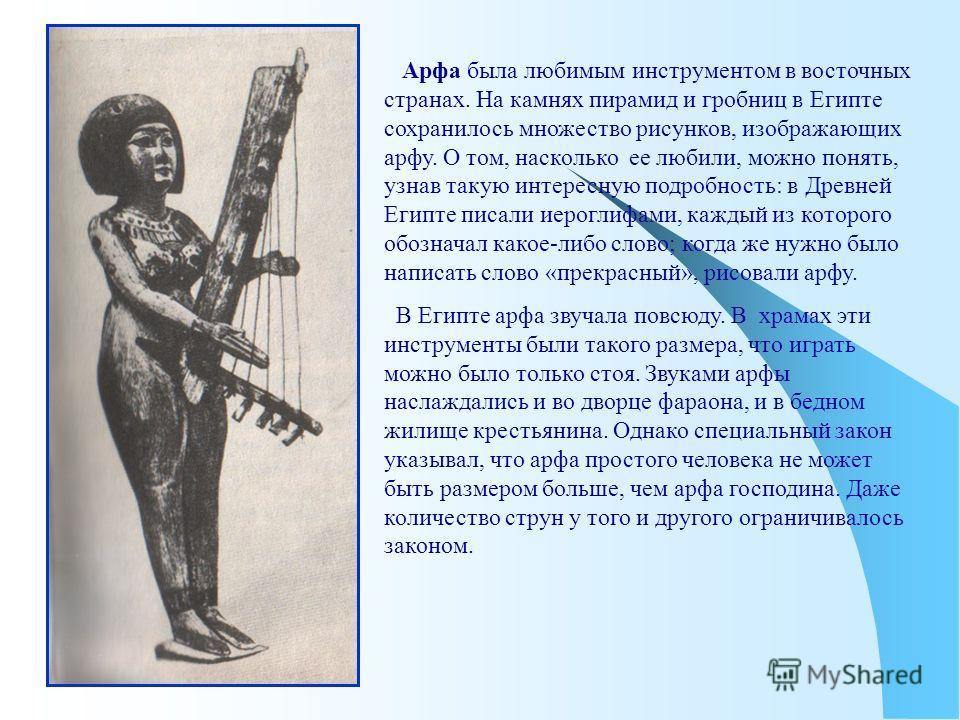 Арфа была любимым инструментом в восточных странах. На камнях пирамид и гробниц в Египте сохранилось множество рисунков, изображающих арфу. О том, насколько ее любили, можно понять, узнав такую интересную подробность: в Древней Египте писали иероглиф