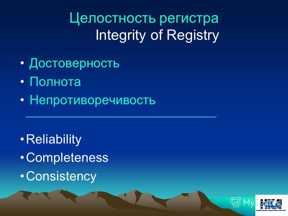 Достоверность Полнота Непротиворечивость ________________________________________________ Reliability Completeness Consistency Целостность регистра Integrity of Registry