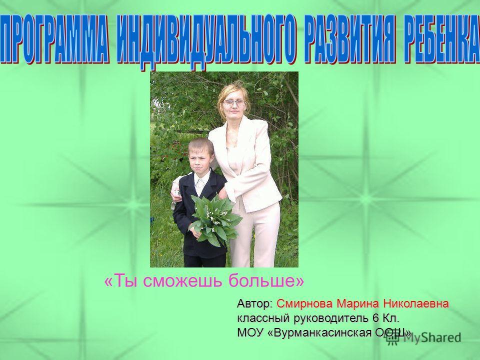 Автор: Смирнова Марина Николаевна классный руководитель 6 Кл. МОУ «Вурманкасинская ООШ» «Ты сможешь больше»