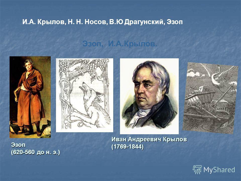 И.А. Крылов, Н. Н. Носов, В.Ю Драгунский, Эзоп Эзоп, И.А.Крылов. Иван Андреевич Крылов (1769-1844) Эзоп (620-560 до н. э.)