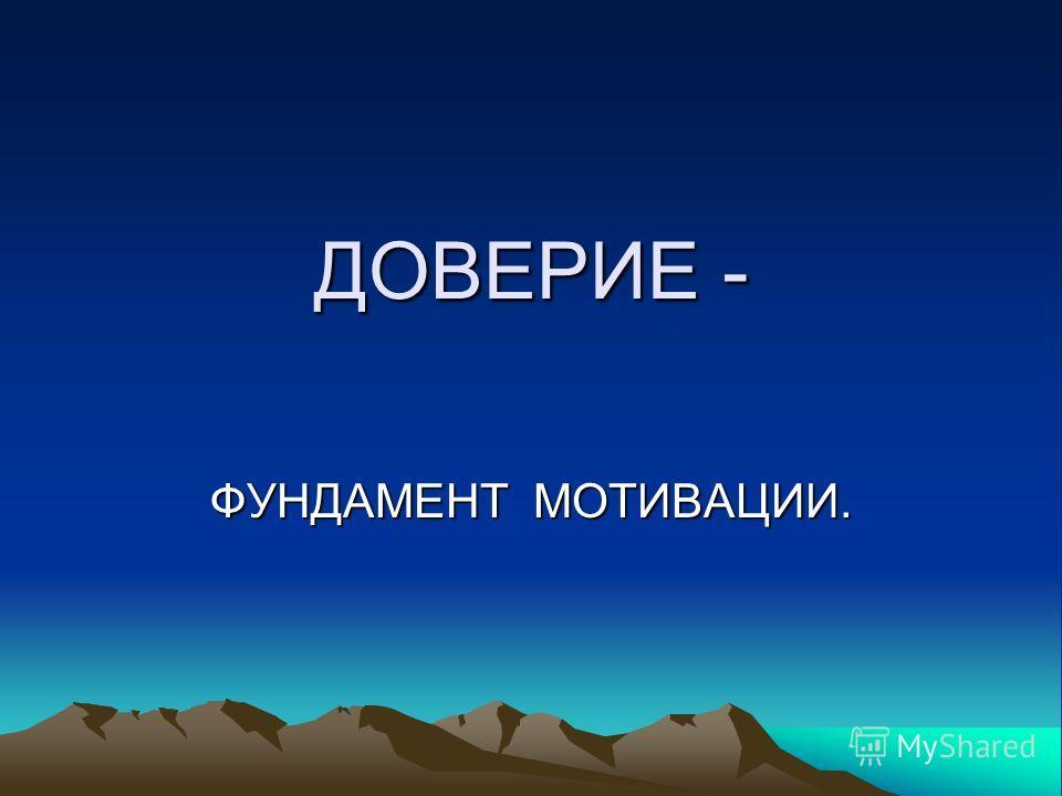 ДОВЕРИЕ - ФУНДАМЕНТ МОТИВАЦИИ.