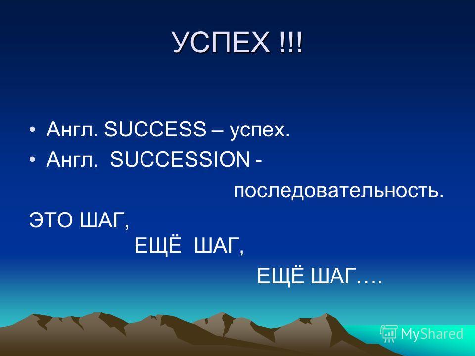 УСПЕХ !!! Англ. SUCCESS – успех. Англ. SUCCESSION - последовательность. ЭТО ШАГ, ЕЩЁ ШАГ, ЕЩЁ ШАГ….